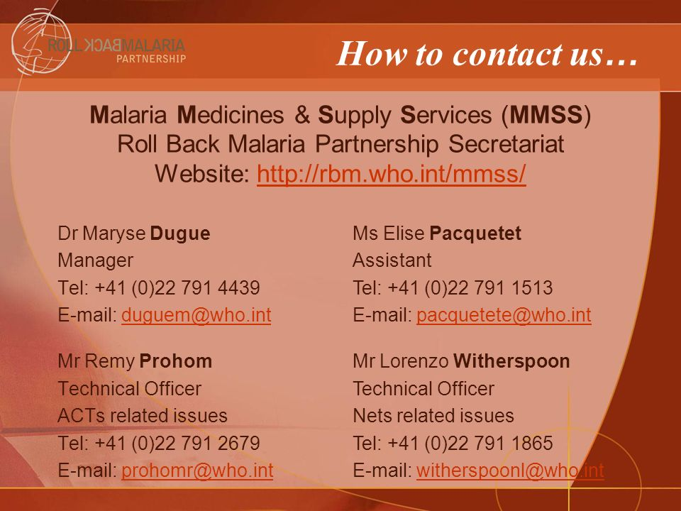 How to contact us … Dr Maryse Dugue Manager Tel: +41 (0)22 791 4439 E-mail: duguem@who.intduguem@who.int Mr Remy Prohom Technical Officer ACTs related