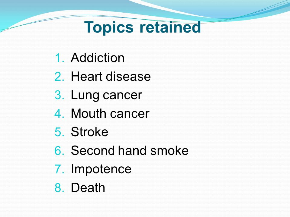 Topics retained 1. Addiction 2. Heart disease 3. Lung cancer 4. Mouth cancer 5. Stroke 6. Second hand smoke 7. Impotence 8. Death