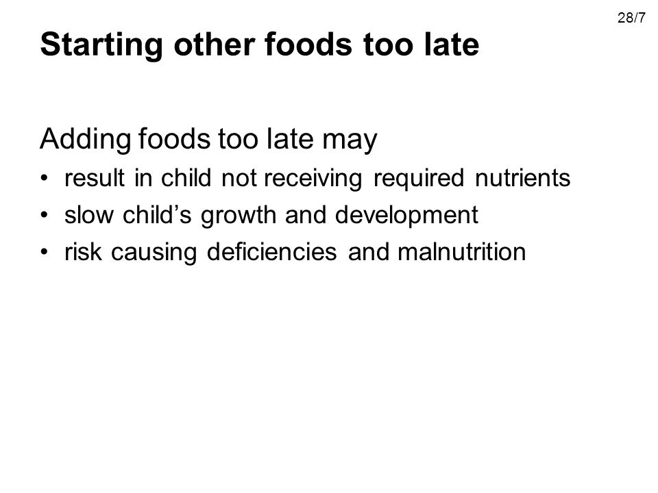 Starting other foods too late Adding foods too late may result in child not receiving required nutrients slow childs growth and development risk causi
