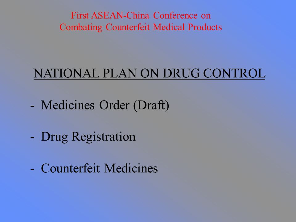 NATIONAL PLAN ON DRUG CONTROL - Medicines Order (Draft) - Drug Registration - Counterfeit Medicines First ASEAN-China Conference on Combating Counterfeit Medical Products