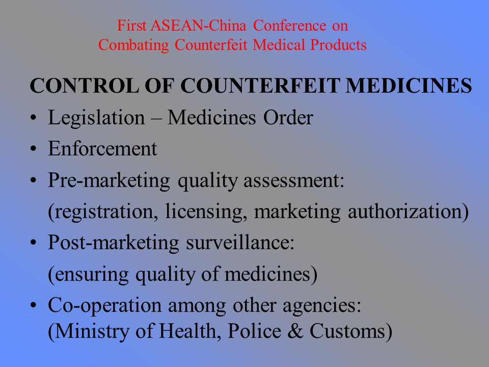 CONTROL OF COUNTERFEIT MEDICINES Legislation – Medicines Order Enforcement Pre-marketing quality assessment: (registration, licensing, marketing authorization) Post-marketing surveillance: (ensuring quality of medicines) Co-operation among other agencies: (Ministry of Health, Police & Customs) First ASEAN-China Conference on Combating Counterfeit Medical Products