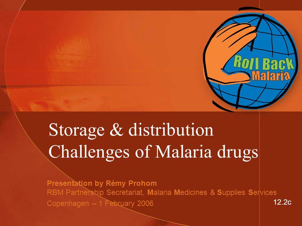 Storage & distribution Challenges of Malaria drugs Presentation by Rémy Prohom RBM Partnership Secretariat, Malaria Medicines & Supplies Services Copenhagen – 1 February 2006 12.2c