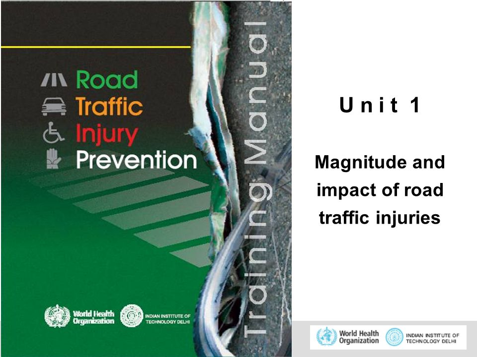 © WHO, 2007 1 U n i t 1 Magnitude and impact of road traffic injuries