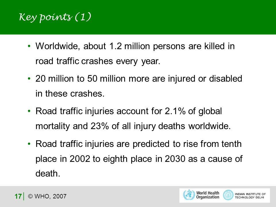 © WHO, 2007 17 Worldwide, about 1.2 million persons are killed in road traffic crashes every year.