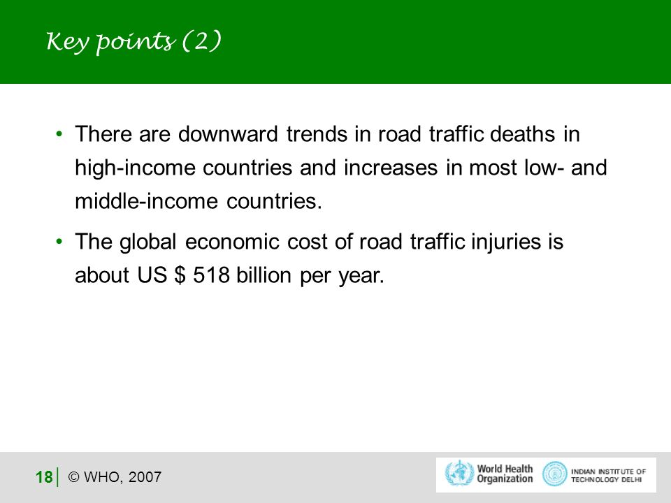 © WHO, 2007 18 There are downward trends in road traffic deaths in high-income countries and increases in most low- and middle-income countries.