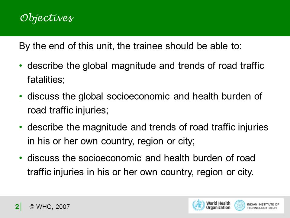 © WHO, 2007 2 Objectives By the end of this unit, the trainee should be able to: describe the global magnitude and trends of road traffic fatalities; discuss the global socioeconomic and health burden of road traffic injuries; describe the magnitude and trends of road traffic injuries in his or her own country, region or city; discuss the socioeconomic and health burden of road traffic injuries in his or her own country, region or city.