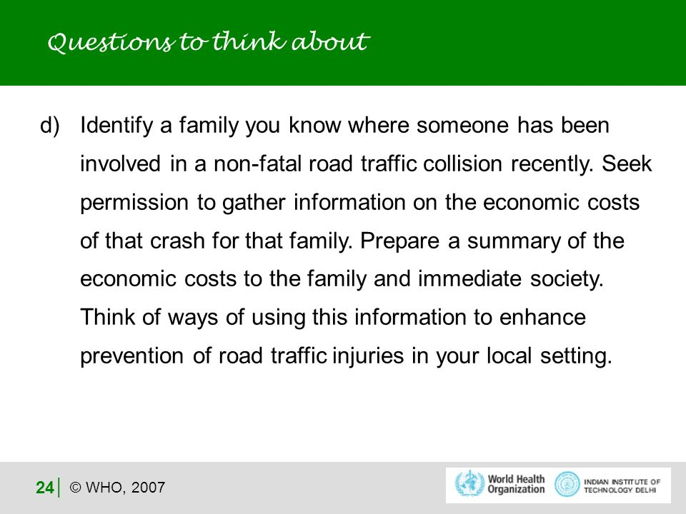 © WHO, 2007 24 Questions to think about d)Identify a family you know where someone has been involved in a non-fatal road traffic collision recently.