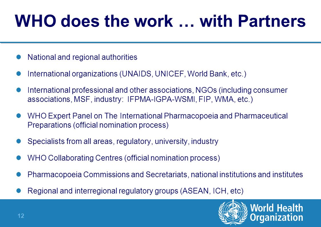 12 WHO does the work … with Partners National and regional authorities International organizations (UNAIDS, UNICEF, World Bank, etc.) International pr