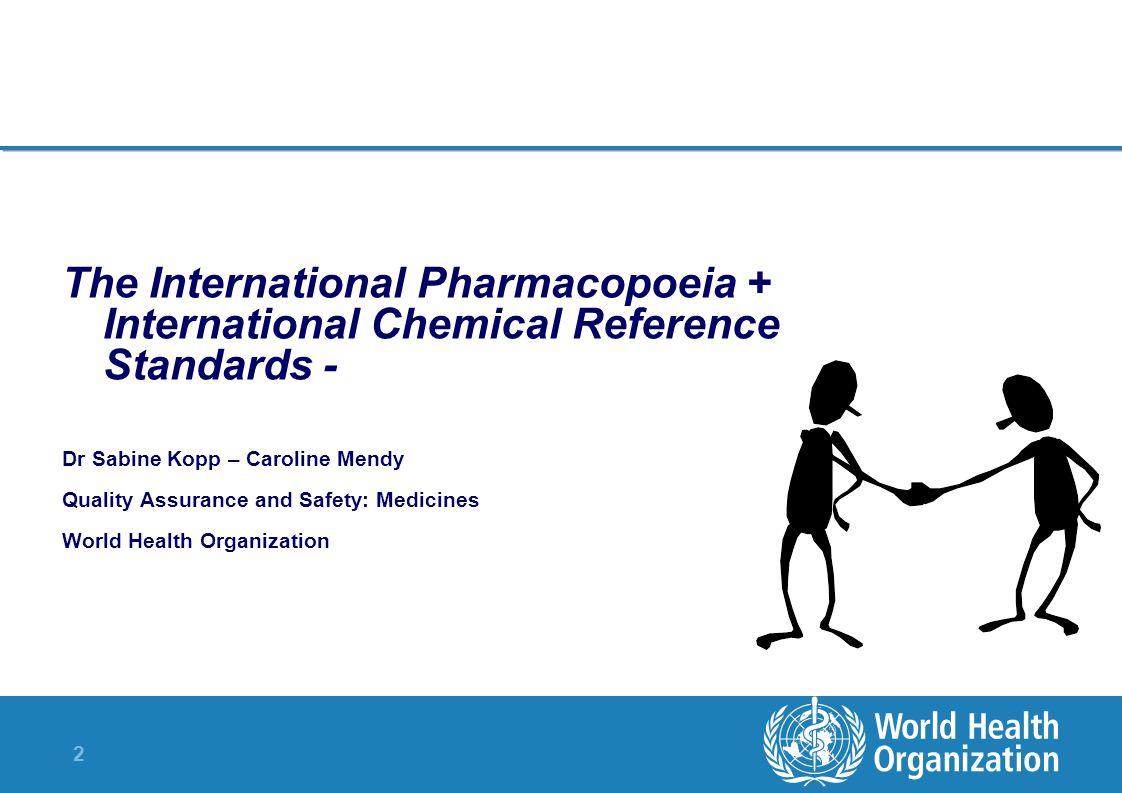2 The International Pharmacopoeia + International Chemical Reference Standards - Dr Sabine Kopp – Caroline Mendy Quality Assurance and Safety: Medicin