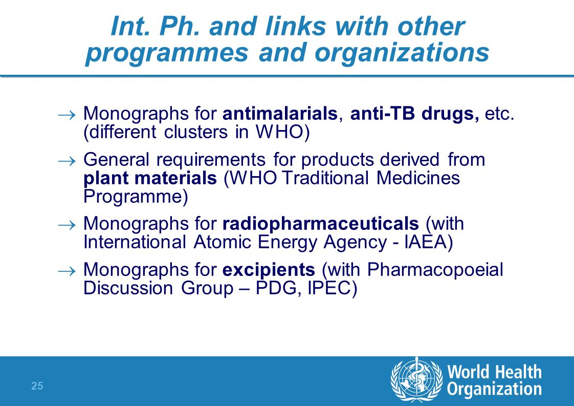 25 Int. Ph. and links with other programmes and organizations Monographs for antimalarials, anti-TB drugs, etc. (different clusters in WHO) General re