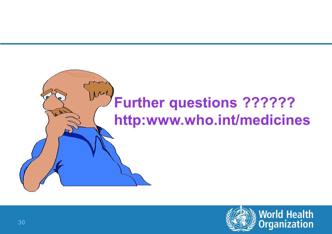 30 Further questions ?????? http:www.who.int/medicines