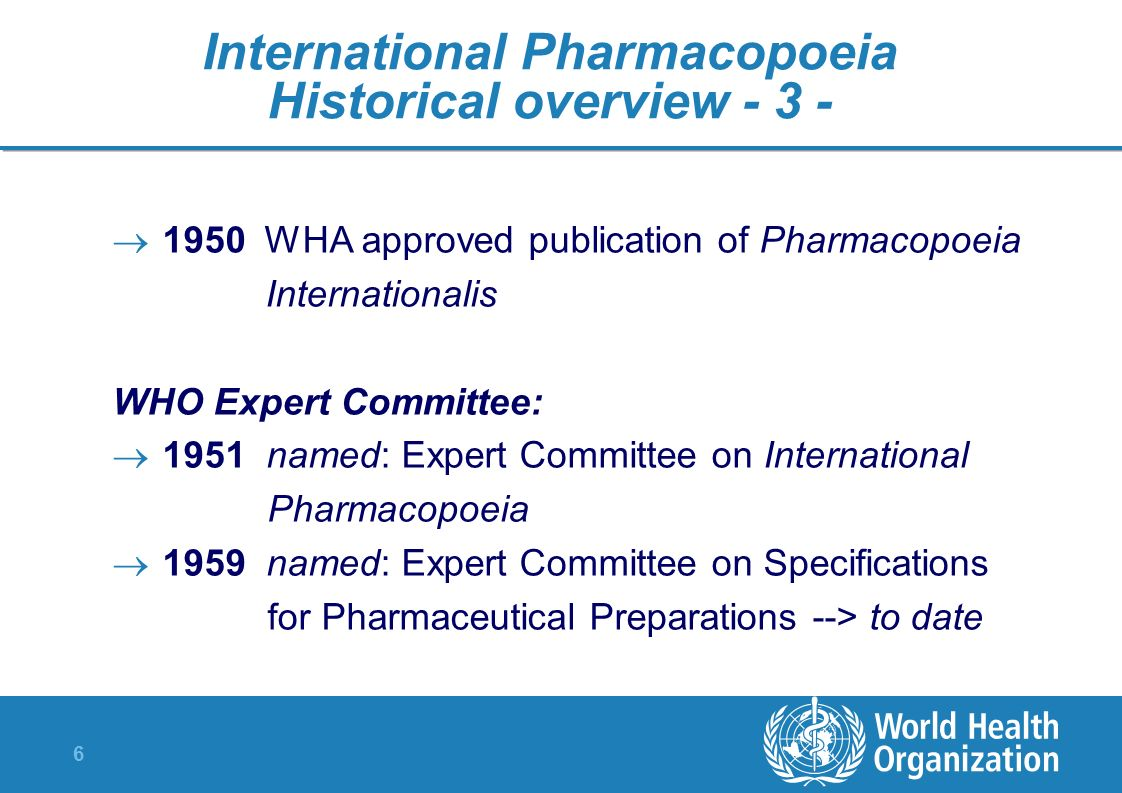6 International Pharmacopoeia Historical overview - 3 - 1950 WHA approved publication of Pharmacopoeia Internationalis WHO Expert Committee: 1951 name