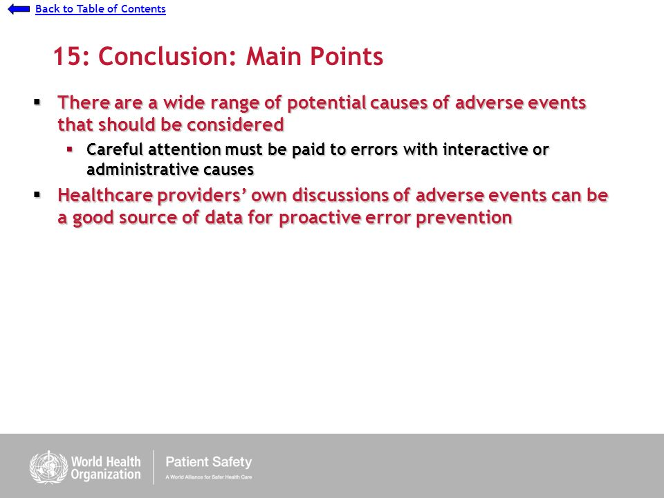 Presentation 7 - Understanding Causes: Ethnographic Study Back to Table of Contents 15: Conclusion: Main Points There are a wide range of potential causes of adverse events that should be considered There are a wide range of potential causes of adverse events that should be considered Careful attention must be paid to errors with interactive or administrative causes Careful attention must be paid to errors with interactive or administrative causes Healthcare providers own discussions of adverse events can be a good source of data for proactive error prevention Healthcare providers own discussions of adverse events can be a good source of data for proactive error prevention
