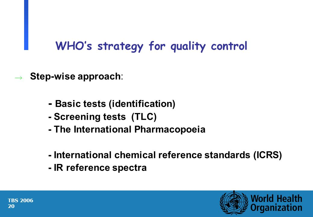 TBS 2006 20 WHOs strategy for quality control Step-wise approach: - Basic tests (identification) - Screening tests (TLC) - The International Pharmacop