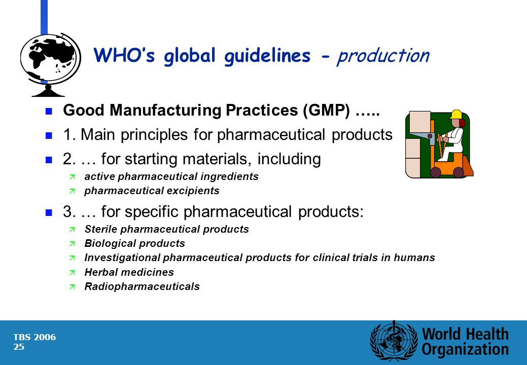 TBS 2006 25 WHOs global guidelines -production n Good Manufacturing Practices (GMP) ….. n 1. Main principles for pharmaceutical products n 2. … for st