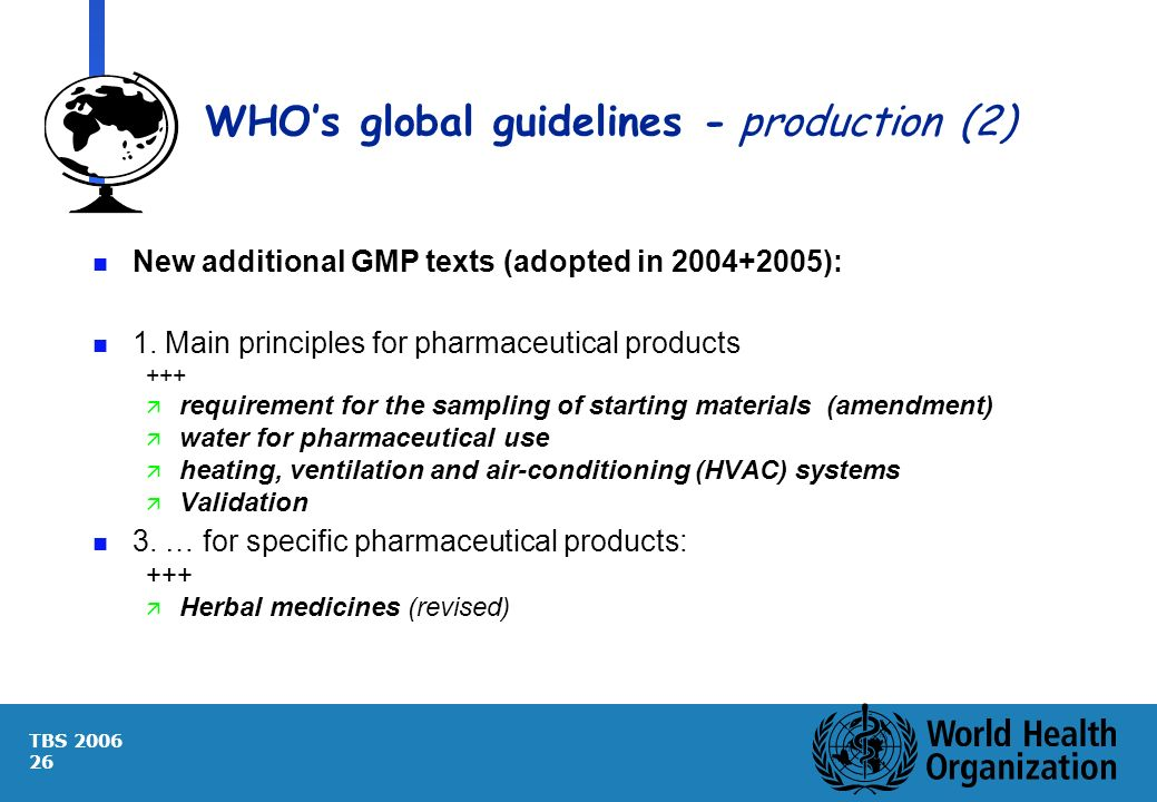 TBS 2006 26 WHOs global guidelines -production (2) n New additional GMP texts (adopted in 2004+2005): n 1. Main principles for pharmaceutical products