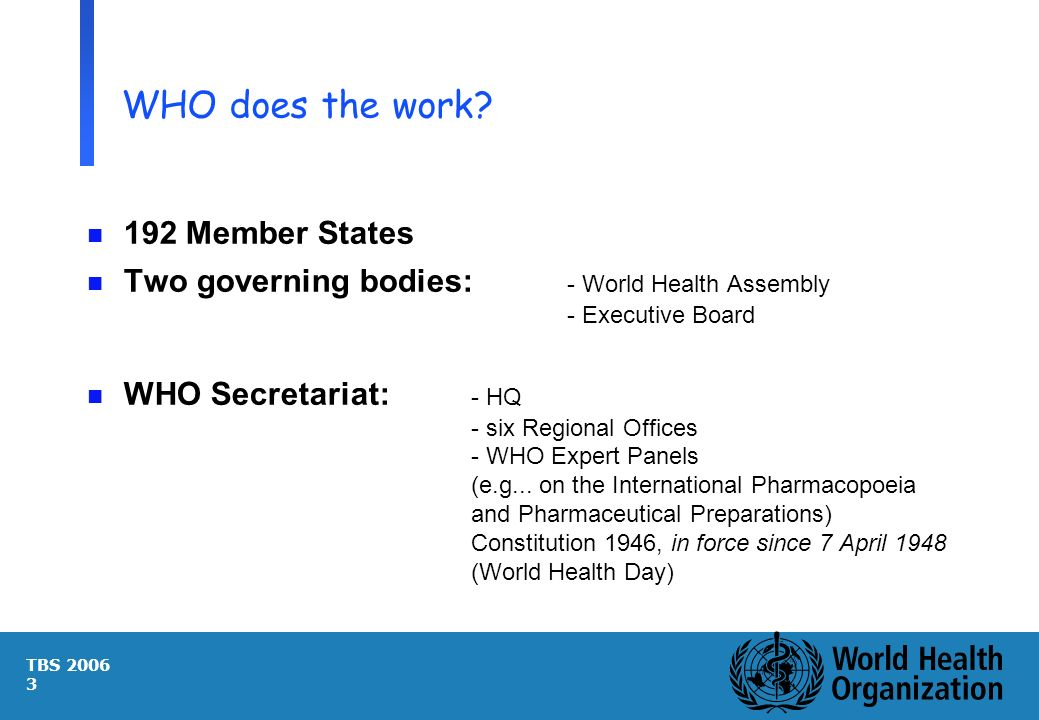 TBS 2006 3 WHO does the work? n 192 Member States n Two governing bodies: - World Health Assembly - Executive Board n WHO Secretariat: - HQ - six Regi