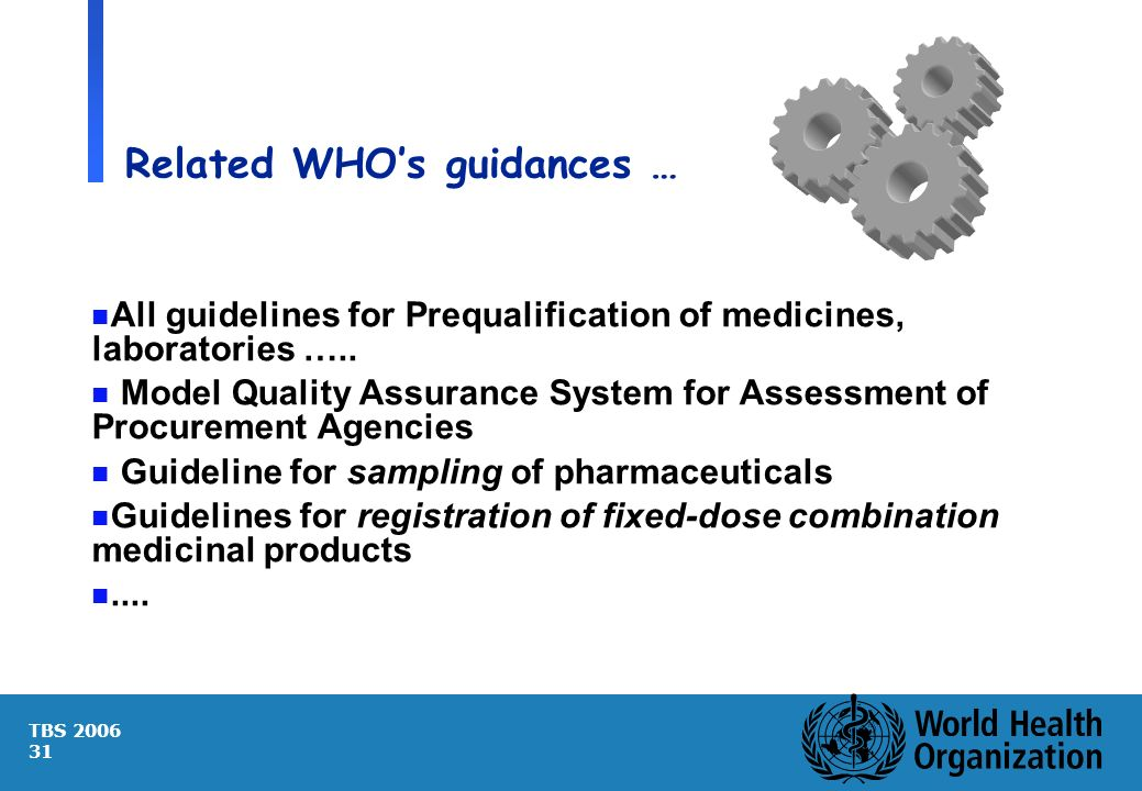 TBS 2006 31 Related WHOs guidances … n All guidelines for Prequalification of medicines, laboratories ….. n Model Quality Assurance System for Assessm