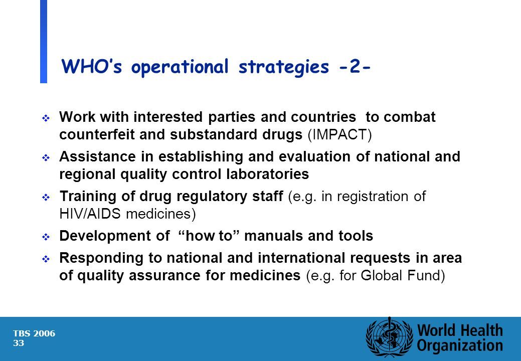 TBS 2006 33 WHOs operational strategies -2- Work with interested parties and countries to combat counterfeit and substandard drugs (IMPACT) Assistance