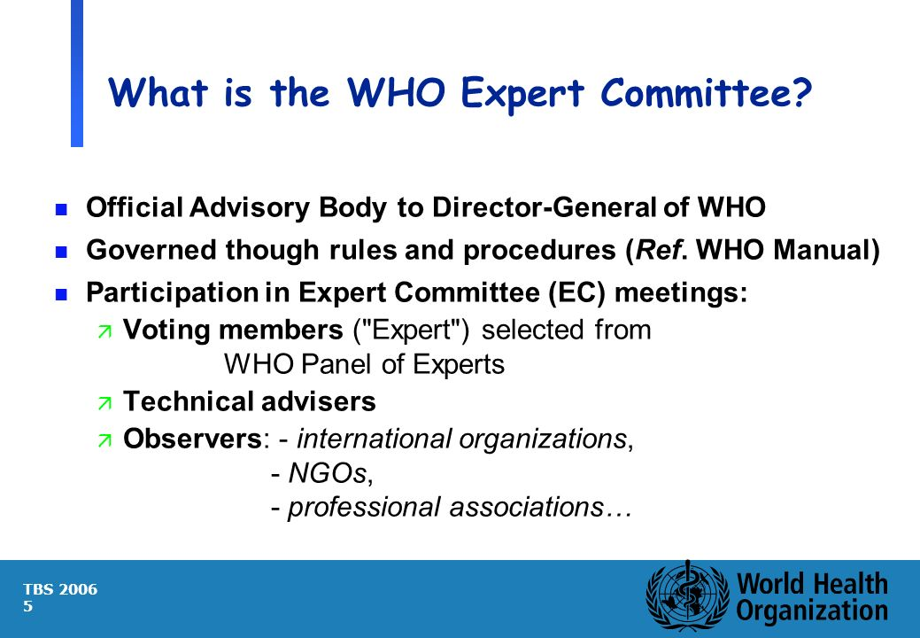 TBS 2006 5 What is the WHO Expert Committee? n Official Advisory Body to Director-General of WHO n Governed though rules and procedures (Ref. WHO Manu