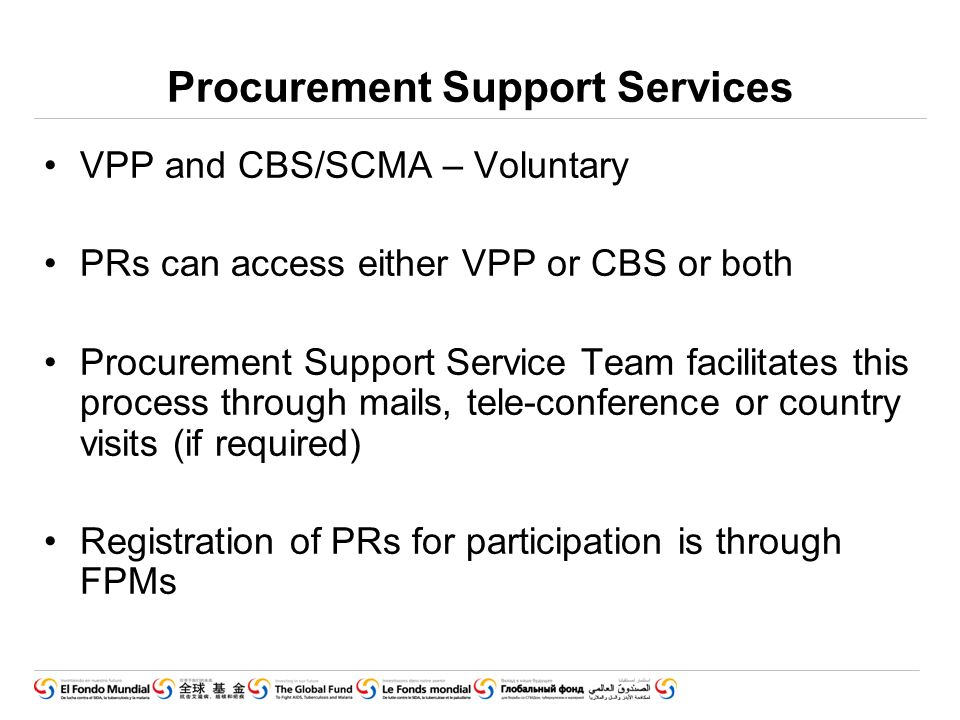 Procurement Support Services VPP and CBS/SCMA – Voluntary PRs can access either VPP or CBS or both Procurement Support Service Team facilitates this process through mails, tele-conference or country visits (if required) Registration of PRs for participation is through FPMs