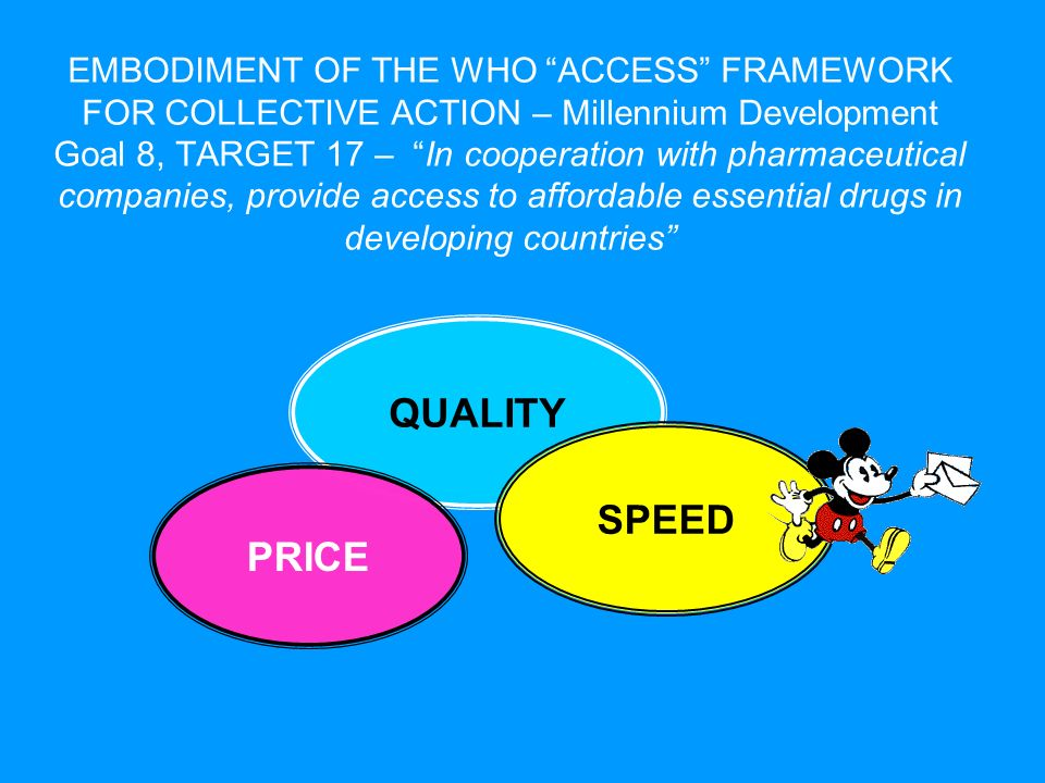 QUALITY SPEED EMBODIMENT OF THE WHO ACCESS FRAMEWORK FOR COLLECTIVE ACTION – Millennium Development Goal 8, TARGET 17 – In cooperation with pharmaceutical companies, provide access to affordable essential drugs in developing countries PRICE