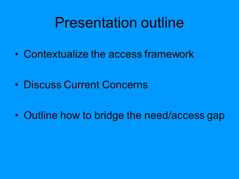 Presentation outline Contextualize the access framework Discuss Current Concerns Outline how to bridge the need/access gap