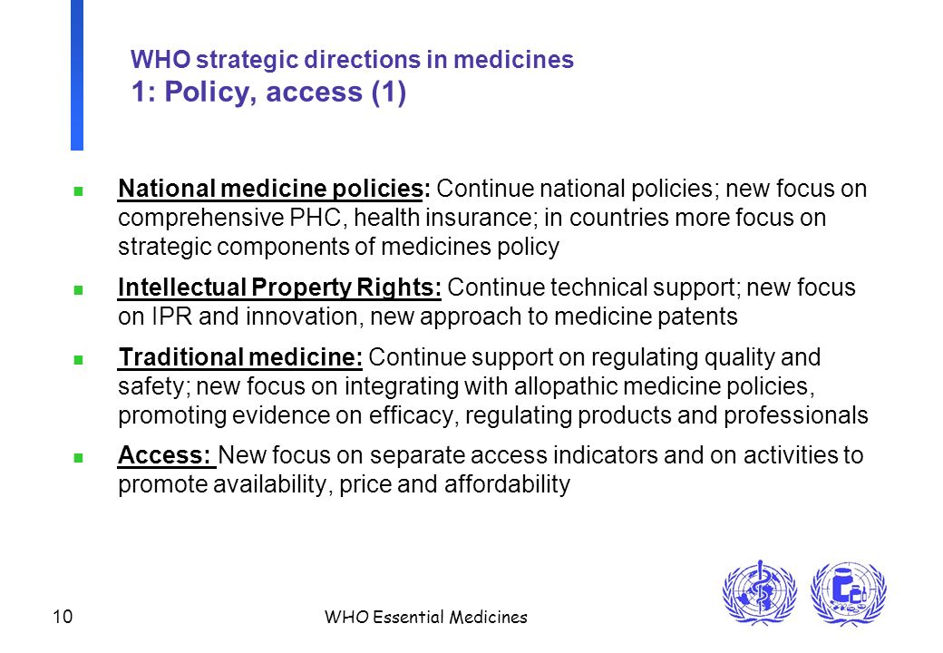 10 WHO Essential Medicines WHO strategic directions in medicines 1: Policy, access (1) n National medicine policies: Continue national policies; new focus on comprehensive PHC, health insurance; in countries more focus on strategic components of medicines policy n Intellectual Property Rights: Continue technical support; new focus on IPR and innovation, new approach to medicine patents n Traditional medicine: Continue support on regulating quality and safety; new focus on integrating with allopathic medicine policies, promoting evidence on efficacy, regulating products and professionals n Access: New focus on separate access indicators and on activities to promote availability, price and affordability