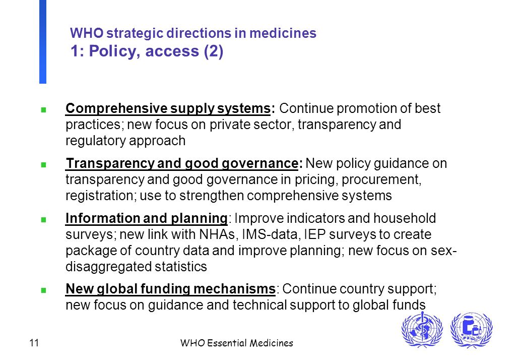 11 WHO Essential Medicines WHO strategic directions in medicines 1: Policy, access (2) n Comprehensive supply systems: Continue promotion of best practices; new focus on private sector, transparency and regulatory approach n Transparency and good governance: New policy guidance on transparency and good governance in pricing, procurement, registration; use to strengthen comprehensive systems n Information and planning: Improve indicators and household surveys; new link with NHAs, IMS-data, IEP surveys to create package of country data and improve planning; new focus on sex- disaggregated statistics n New global funding mechanisms: Continue country support; new focus on guidance and technical support to global funds