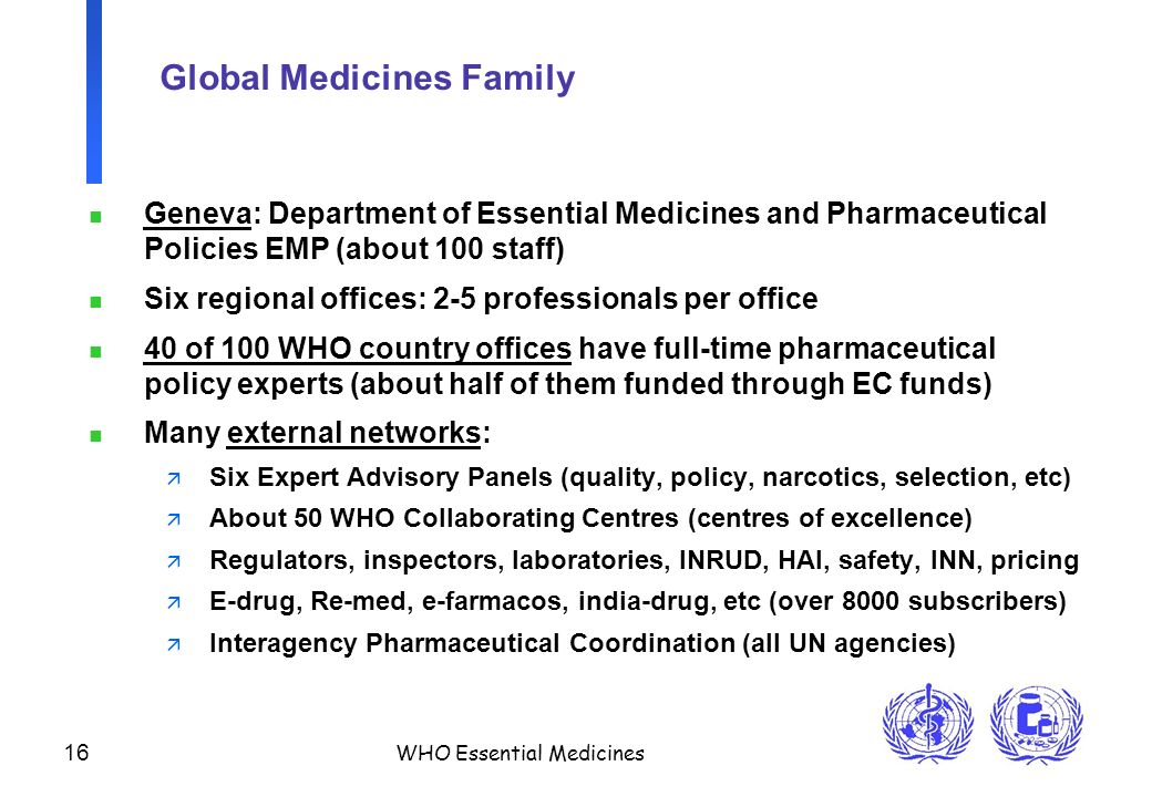 16 WHO Essential Medicines Global Medicines Family n Geneva: Department of Essential Medicines and Pharmaceutical Policies EMP (about 100 staff) n Six regional offices: 2-5 professionals per office n 40 of 100 WHO country offices have full-time pharmaceutical policy experts (about half of them funded through EC funds) n Many external networks: ä Six Expert Advisory Panels (quality, policy, narcotics, selection, etc) ä About 50 WHO Collaborating Centres (centres of excellence) ä Regulators, inspectors, laboratories, INRUD, HAI, safety, INN, pricing ä E-drug, Re-med, e-farmacos, india-drug, etc (over 8000 subscribers) ä Interagency Pharmaceutical Coordination (all UN agencies)