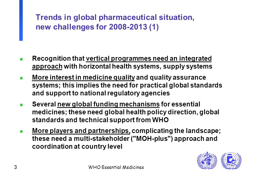 3 WHO Essential Medicines Trends in global pharmaceutical situation, new challenges for 2008-2013 (1) n Recognition that vertical programmes need an integrated approach with horizontal health systems, supply systems n More interest in medicine quality and quality assurance systems; this implies the need for practical global standards and support to national regulatory agencies n Several new global funding mechanisms for essential medicines; these need global health policy direction, global standards and technical support from WHO n More players and partnerships, complicating the landscape; these need a multi-stakeholder ( MOH-plus ) approach and coordination at country level