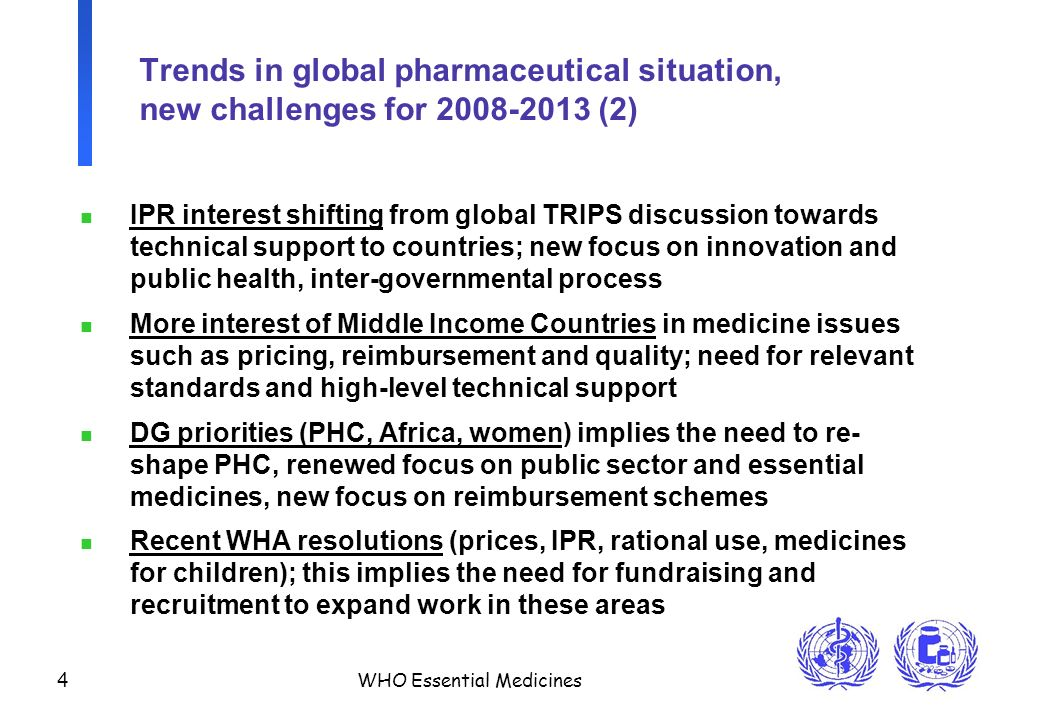 4 WHO Essential Medicines Trends in global pharmaceutical situation, new challenges for 2008-2013 (2) n IPR interest shifting from global TRIPS discussion towards technical support to countries; new focus on innovation and public health, inter-governmental process n More interest of Middle Income Countries in medicine issues such as pricing, reimbursement and quality; need for relevant standards and high-level technical support n DG priorities (PHC, Africa, women) implies the need to re- shape PHC, renewed focus on public sector and essential medicines, new focus on reimbursement schemes n Recent WHA resolutions (prices, IPR, rational use, medicines for children); this implies the need for fundraising and recruitment to expand work in these areas