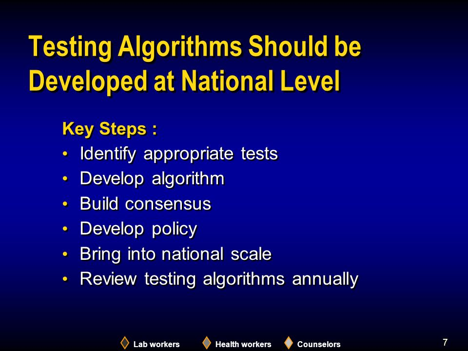 7 Testing Algorithms Should be Developed at National Level Key Steps : Identify appropriate tests Develop algorithm Build consensus Develop policy Bring into national scale Review testing algorithms annually Key Steps : Identify appropriate tests Develop algorithm Build consensus Develop policy Bring into national scale Review testing algorithms annually Lab workersHealth workersCounselors