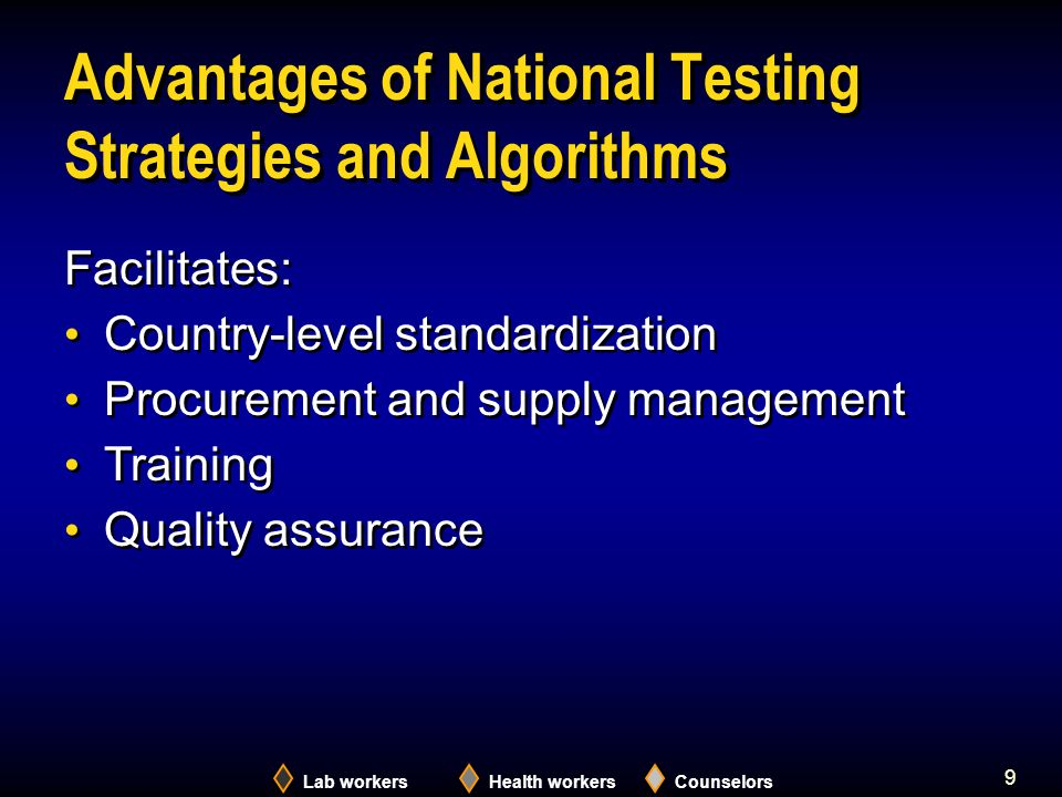 9 Advantages of National Testing Strategies and Algorithms Lab workersHealth workersCounselors Facilitates: Country-level standardization Procurement and supply management Training Quality assurance Facilitates: Country-level standardization Procurement and supply management Training Quality assurance