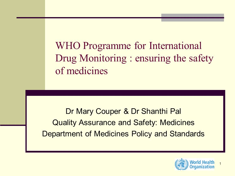 1 WHO Programme for International Drug Monitoring : ensuring the safety of medicines Dr Mary Couper & Dr Shanthi Pal Quality Assurance and Safety: Med