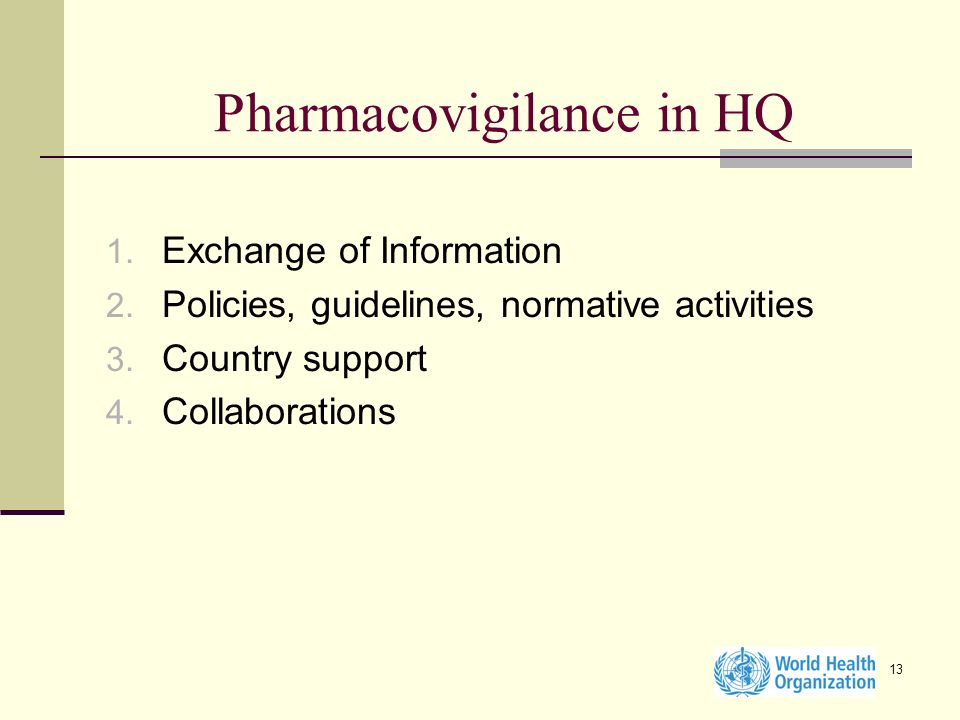 13 Pharmacovigilance in HQ 1. Exchange of Information 2. Policies, guidelines, normative activities 3. Country support 4. Collaborations