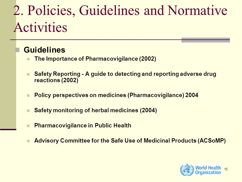 15 2. Policies, Guidelines and Normative Activities Guidelines The Importance of Pharmacovigilance (2002) Safety Reporting - A guide to detecting and
