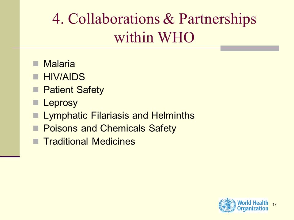 17 4. Collaborations & Partnerships within WHO Malaria HIV/AIDS Patient Safety Leprosy Lymphatic Filariasis and Helminths Poisons and Chemicals Safety