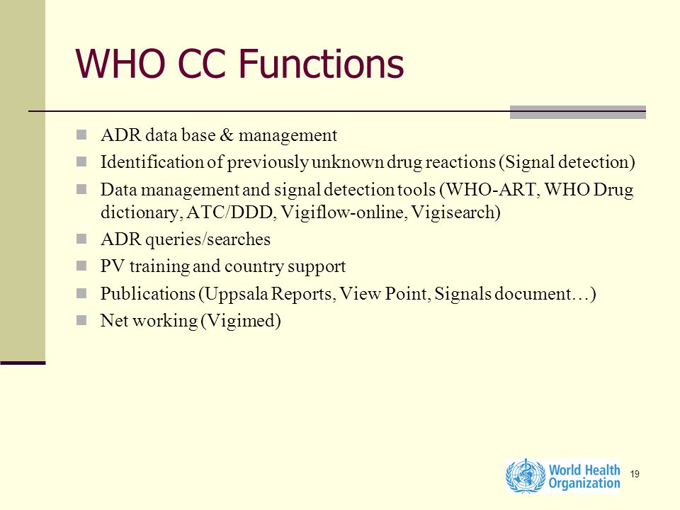 19 WHO CC Functions ADR data base & management Identification of previously unknown drug reactions (Signal detection) Data management and signal detection tools (WHO-ART, WHO Drug dictionary, ATC/DDD, Vigiflow-online, Vigisearch) ADR queries/searches PV training and country support Publications (Uppsala Reports, View Point, Signals document…) Net working (Vigimed)