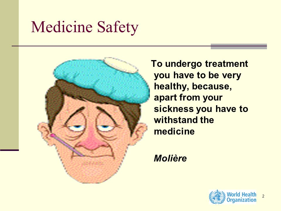2 Medicine Safety To undergo treatment you have to be very healthy, because, apart from your sickness you have to withstand the medicine Molière
