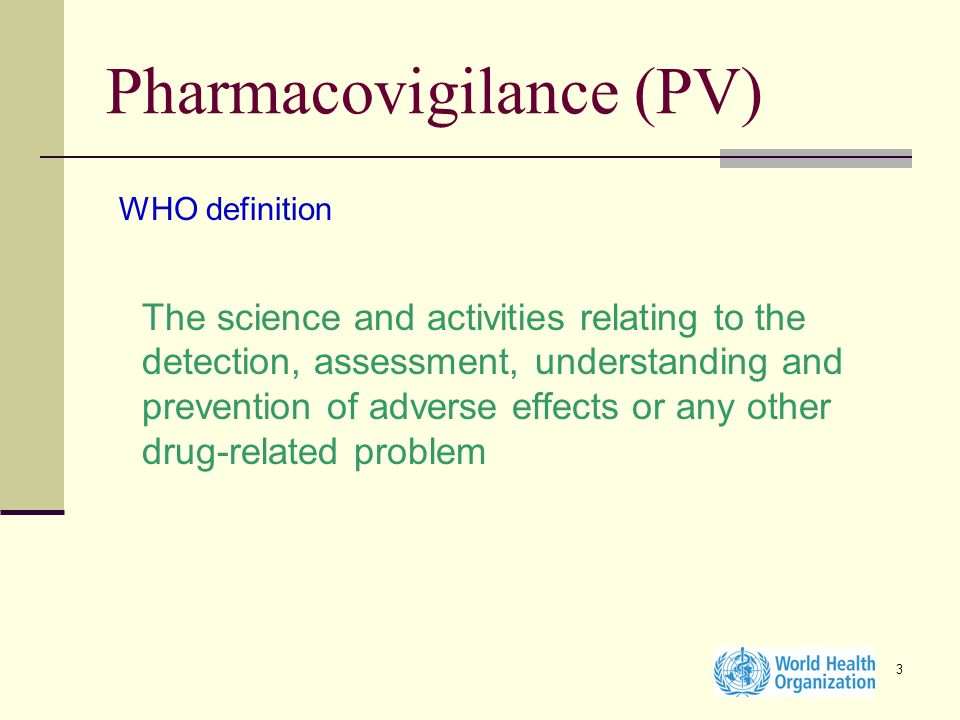 3 Pharmacovigilance (PV) WHO definition The science and activities relating to the detection, assessment, understanding and prevention of adverse effe