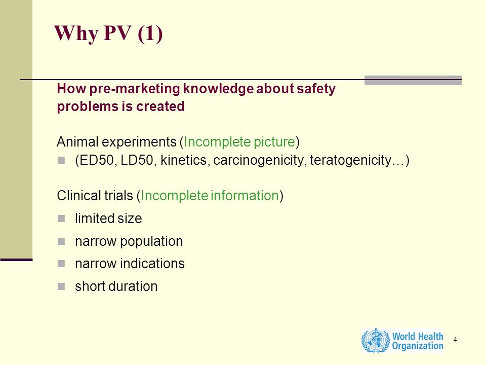 4 Why PV (1) How pre-marketing knowledge about safety problems is created Animal experiments (Incomplete picture) (ED50, LD50, kinetics, carcinogenici