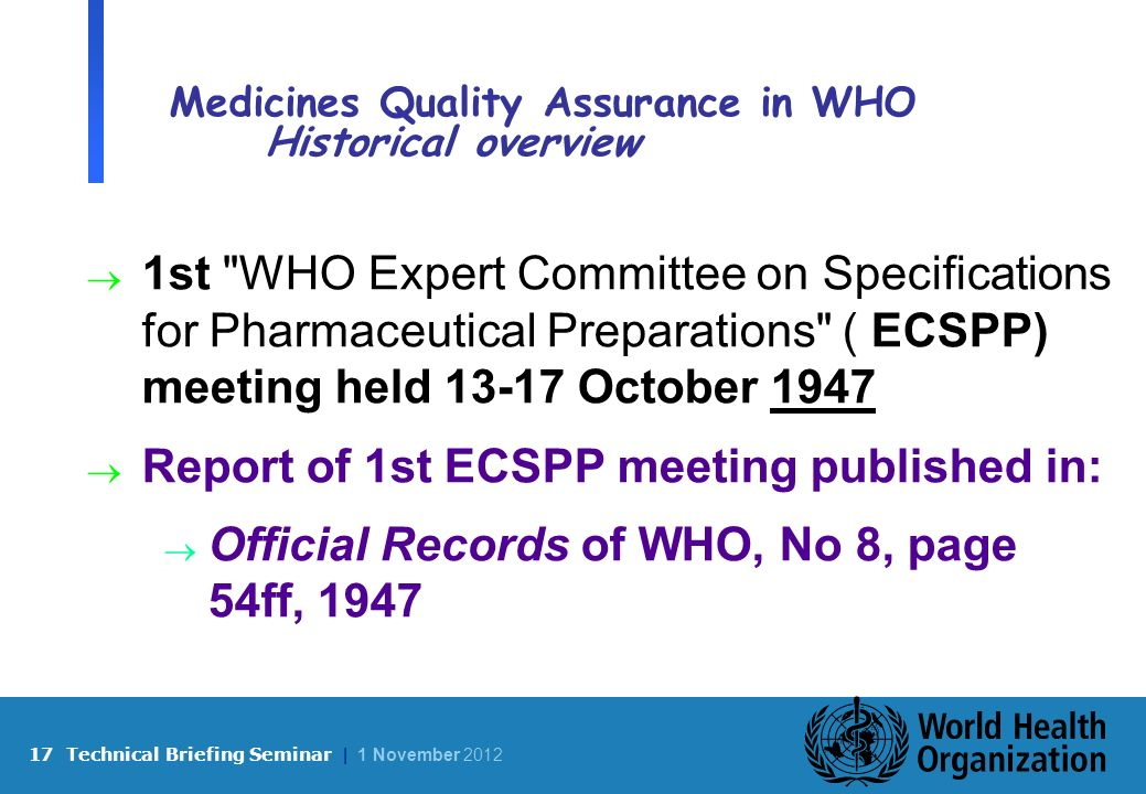 17 Technical Briefing Seminar | 1 November 2012 Medicines Quality Assurance in WHO Historical overview 1st WHO Expert Committee on Specifications for Pharmaceutical Preparations ( ECSPP) meeting held 13-17 October 1947 Report of 1st ECSPP meeting published in: Official Records of WHO, No 8, page 54ff, 1947