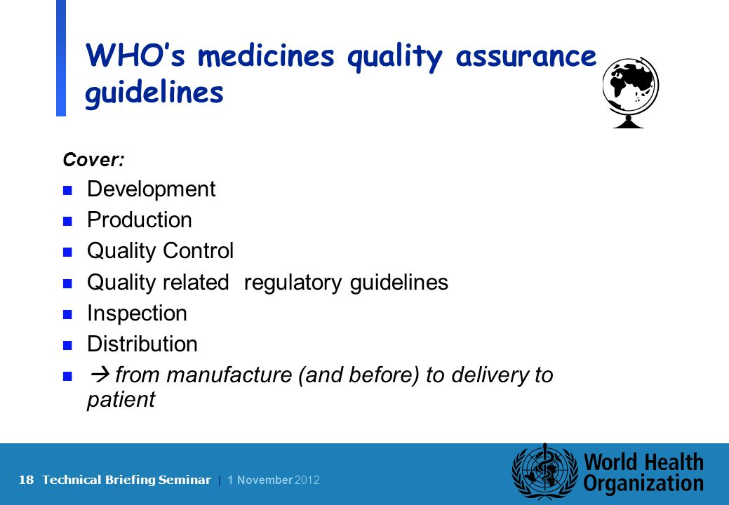 18 Technical Briefing Seminar | 1 November 2012 WHOs medicines quality assurance guidelines Cover: n Development n Production n Quality Control n Quality related regulatory guidelines n Inspection n Distribution n from manufacture (and before) to delivery to patient