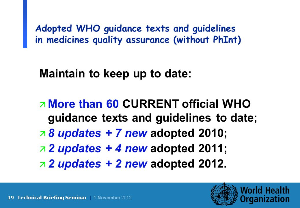 19 Technical Briefing Seminar | 1 November 2012 Adopted WHO guidance texts and guidelines in medicines quality assurance (without PhInt) Maintain to keep up to date: ä More than 60 CURRENT official WHO guidance texts and guidelines to date; ä 8 updates + 7 new adopted 2010; ä 2 updates + 4 new adopted 2011; ä 2 updates + 2 new adopted 2012.