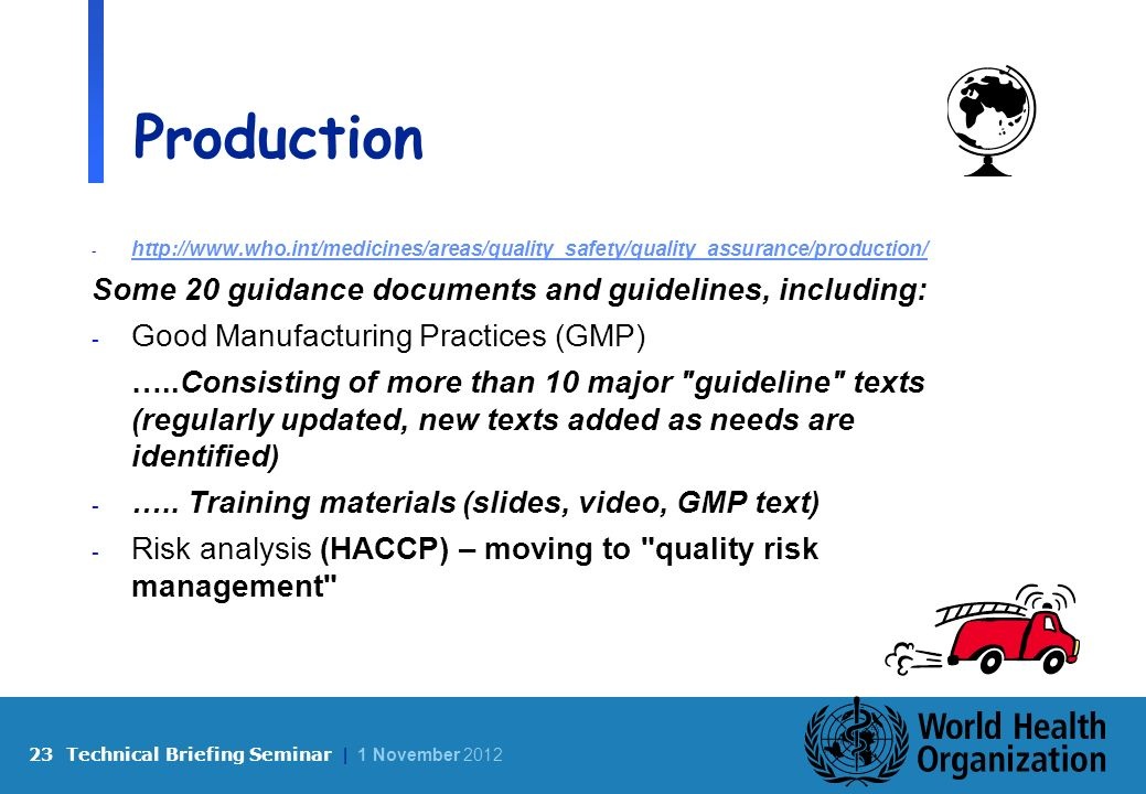 23 Technical Briefing Seminar | 1 November 2012 Production - http://www.who.int/medicines/areas/quality_safety/quality_assurance/production/ http://www.who.int/medicines/areas/quality_safety/quality_assurance/production/ Some 20 guidance documents and guidelines, including: - Good Manufacturing Practices (GMP) …..Consisting of more than 10 major guideline texts (regularly updated, new texts added as needs are identified) - …..
