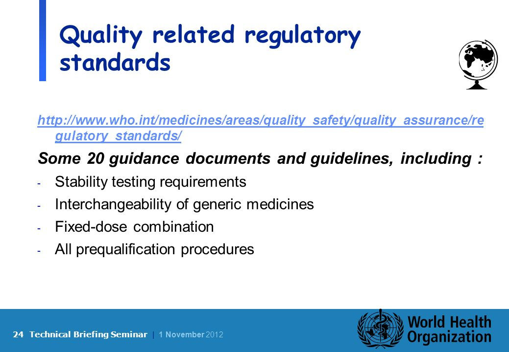 24 Technical Briefing Seminar | 1 November 2012 Quality related regulatory standards http://www.who.int/medicines/areas/quality_safety/quality_assurance/re gulatory_standards/ Some 20 guidance documents and guidelines, including : - Stability testing requirements - Interchangeability of generic medicines - Fixed-dose combination - All prequalification procedures