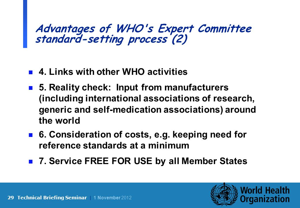 29 Technical Briefing Seminar | 1 November 2012 Advantages of WHO s Expert Committee standard-setting process (2) n 4.