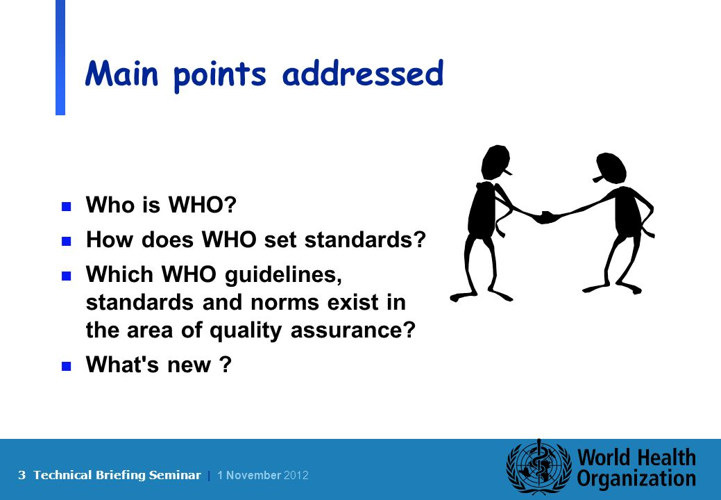 3 Technical Briefing Seminar | 1 November 2012 Main points addressed n Who is WHO.