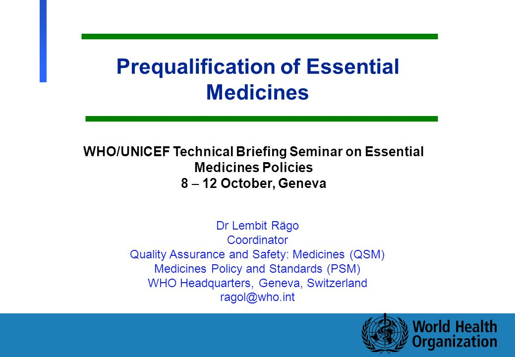 1 Department of Medicines Policy and Standards, Health Technology and Pharmaceuticals Prequalification of Essential Medicines Dr Lembit Rägo Coordinator Quality Assurance and Safety: Medicines (QSM) Medicines Policy and Standards (PSM) WHO Headquarters, Geneva, Switzerland ragol@who.int WHO/UNICEF Technical Briefing Seminar on Essential Medicines Policies 8 – 12 October, Geneva 1